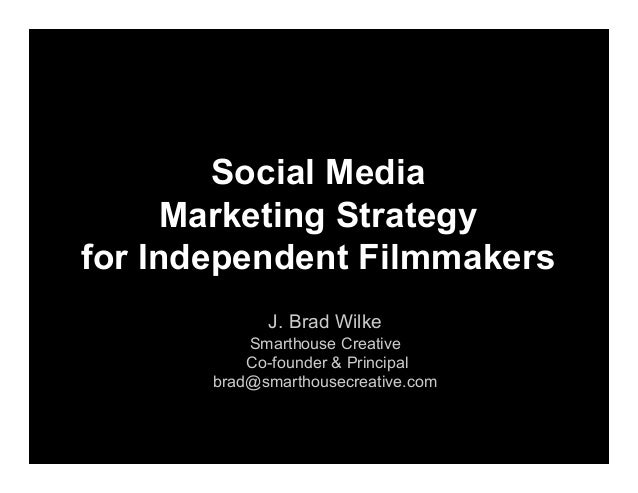Social Media Marketing Strategy for Independent Filmmakers J. Brad Wilke Smarthouse Creative Co-founder & Principal brad@s...