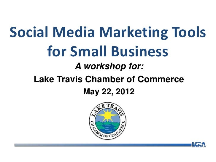 Social Media Marketing Tools      for Small Business            A workshop for:   Lake Travis Chamber of Commerce         ...