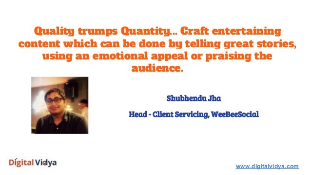 Quality trumps Quantity... Craft entertaining content which can be done by telling great stories, using an emotional appea...