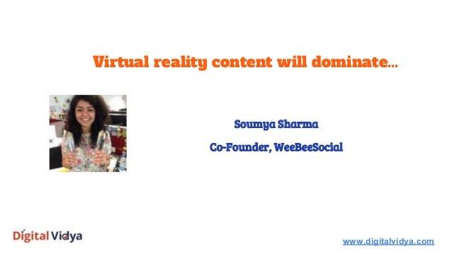 Virtual reality content will dominate... www.digitalvidya.com Soumya Sharma Co-Founder, WeeBeeSocial