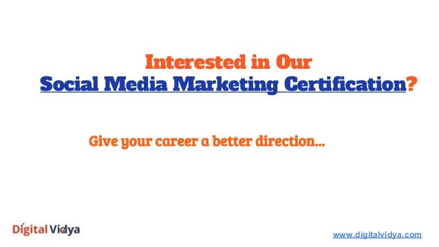 Interested in Our Social Media Marketing Certification? www.digitalvidya.com Give your career a better direction...