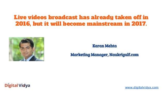 Live videos broadcast has already taken off in 2016, but it will become mainstream in 2017. www.digitalvidya.com Karan Meh...