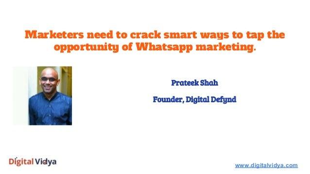 Marketers need to crack smart ways to tap the opportunity of Whatsapp marketing. www.digitalvidya.com Prateek Shah Founder...