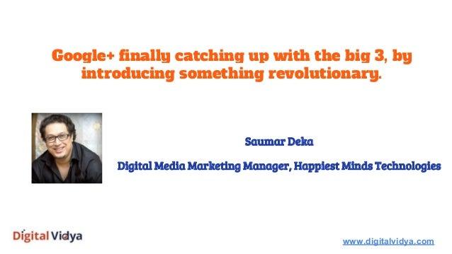 Google+ finally catching up with the big 3, by introducing something revolutionary. www.digitalvidya.com Saumar Deka Digit...