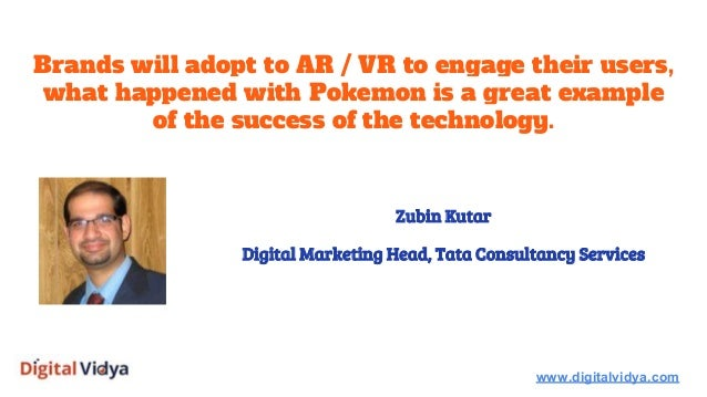 Brands will adopt to AR / VR to engage their users, what happened with Pokemon is a great example of the success of the te...
