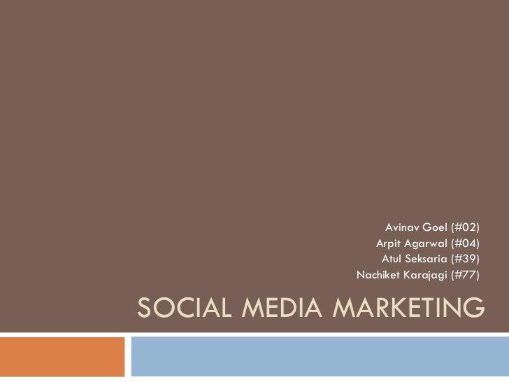 SOCIAL MEDIA MARKETING Avinav Goel (#02) Arpit Agarwal (#04) Atul Seksaria (#39) Nachiket Karajagi (#77)