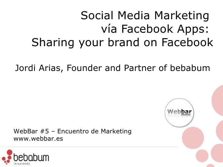 Social Media Marketing  vía  Facebook Apps:  Sharing your brand on Facebook Jordi Arias, Founder and Partner of bebabum  W...
