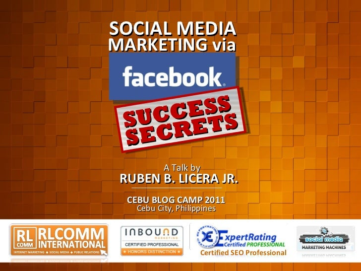 Certified SEO Professional SOCIAL MEDIA MARKETING via SUCCESS SECRETS CEBU BLOG CAMP 2011 RUBEN B. LICERA JR. A Talk by Ce...