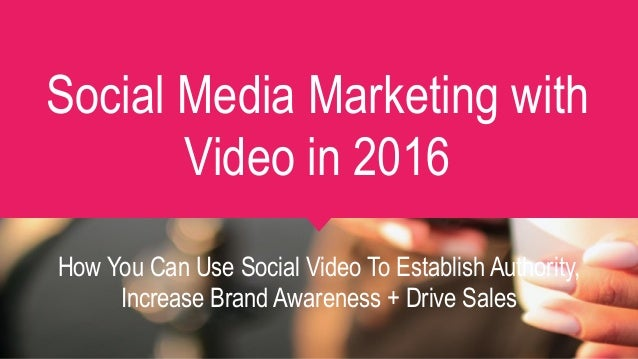 Social Media Marketing with Video in 2016 How You Can Use Social Video To Establish Authority, Increase Brand Awareness + ...