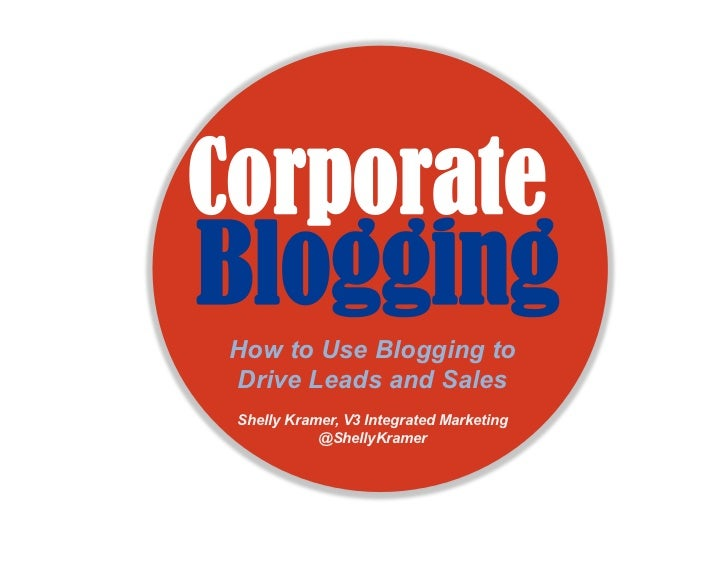 CorporateBlogging How to Use Blogging to Drive Leads and Sales Shelly Kramer, V3 Integrated Marketing            @ShellyKr...