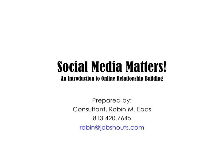 Social Media Matters! An Introduction to Online Relationship Building Prepared by: Consultant, Robin M. Eads 813.420.7645 ...