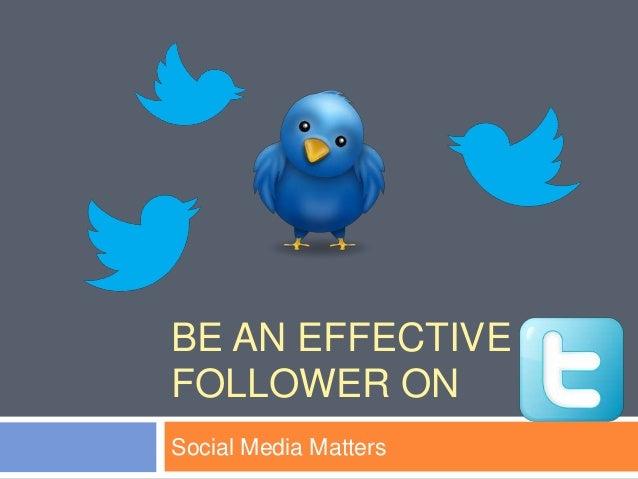 BE AN EFFECTIVEFOLLOWER ONSocial Media Matters