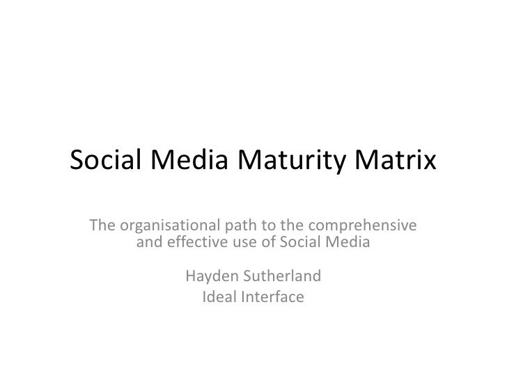 Social Media Maturity Matrix<br />The organisational path to the comprehensive and effective use of Social Media Hayden Su...