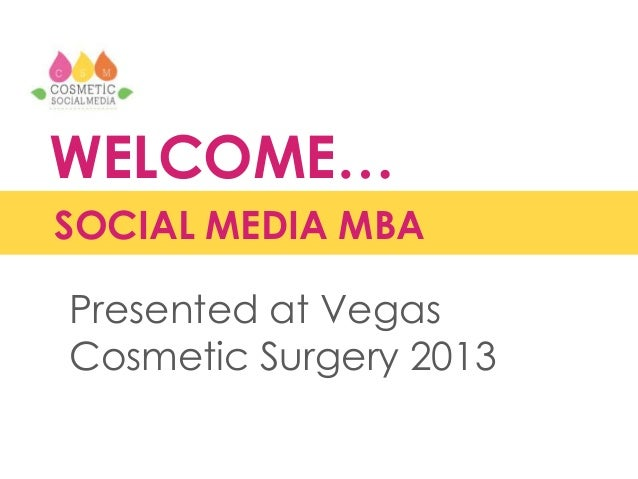 WELCOME… SOCIAL MEDIA MBA Presented at Vegas Cosmetic Surgery 2013