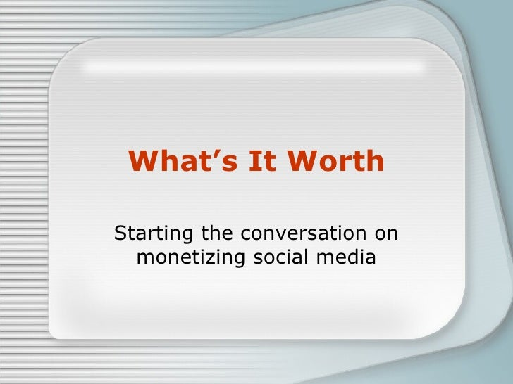 What's It Worth Starting the conversation on monetizing social media