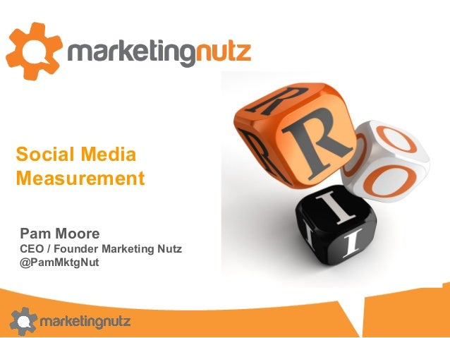 Social Media Measurement Pam Moore CEO / Founder Marketing Nutz @PamMktgNut