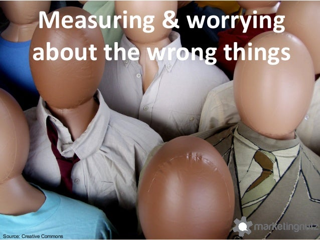 Measuring  &  worrying   about  the  wrong  things   Source: Creative Commons