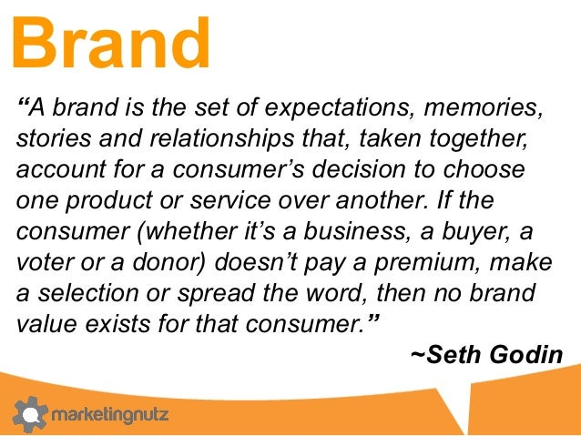 """Brand """"A brand is the set of expectations, memories, stories and relationships that, taken together, account for a consume..."""