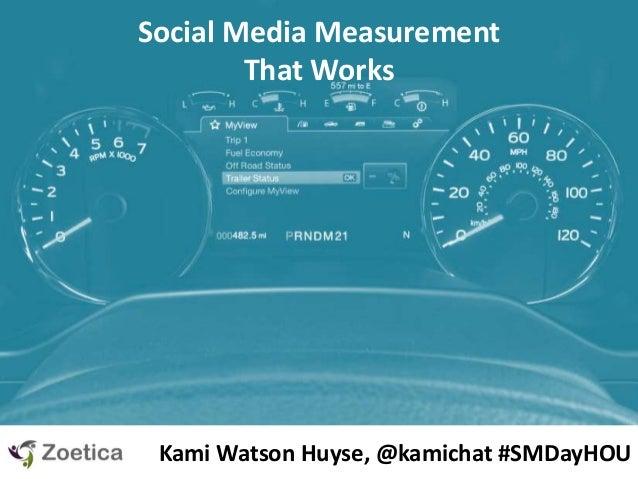 Social Media Measurement That Works Kami Watson Huyse, @kamichat #SMDayHOU