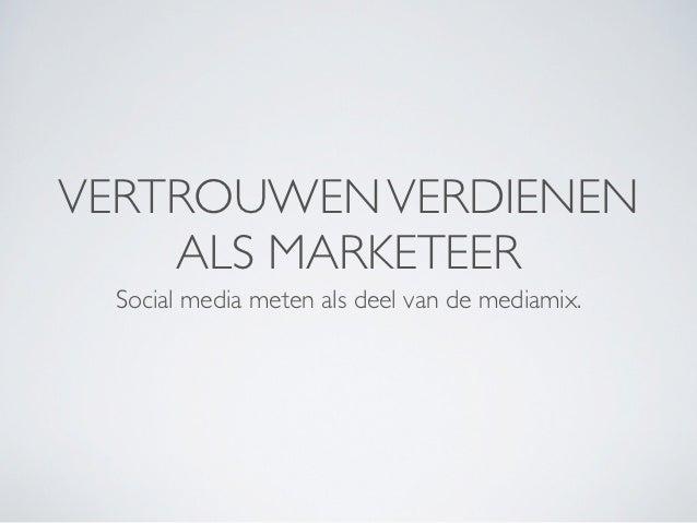 VERTROUWEN VERDIENEN    ALS MARKETEER Social media meten als deel van de mediamix.
