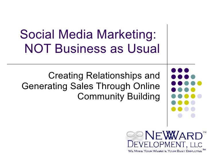 Social Media Marketing:  NOT Business as Usual Creating Relationships and Generating Sales Through Online Community Building