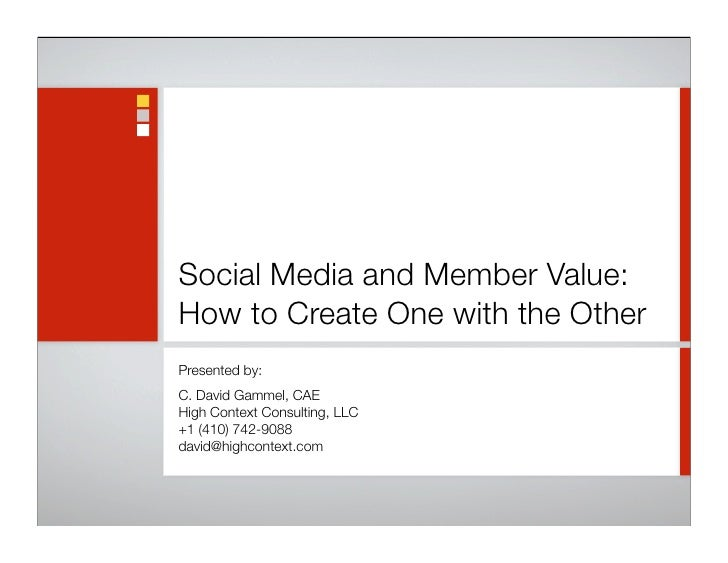 Social Media and Member Value: How to Create One with the Other Presented by: C. David Gammel, CAE High Context Consulting...