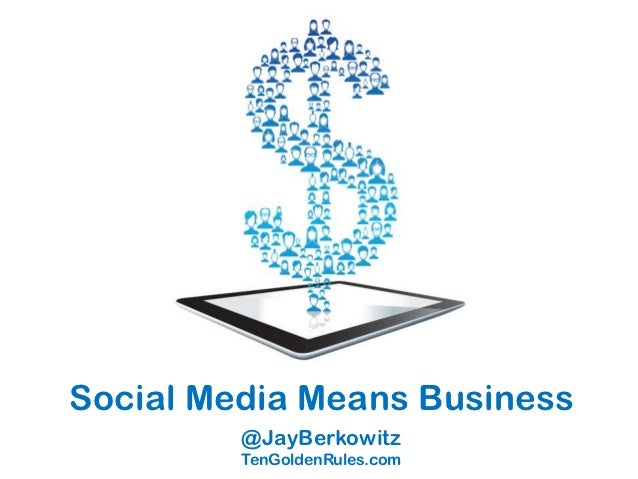 Social Media Means Business         @JayBerkowitz         TenGoldenRules.com