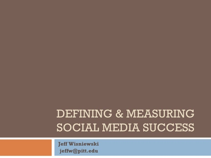 DEFINING & MEASURING SOCIAL MEDIA SUCCESS Jeff Wisniewski [email_address]