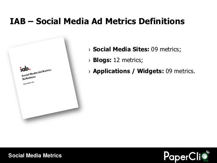 IAB – Social Media Ad Metrics Definitions  <ul><li>Social Media Sites:  09 metrics; </li></ul><ul><li>Blogs:  12 metrics; ...