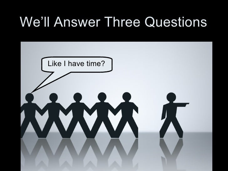 We'll Answer Three Questions Like I have time?