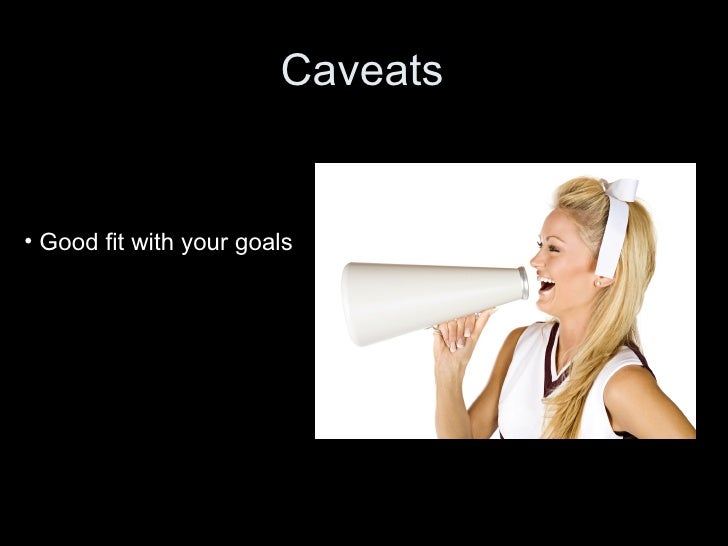 Caveats • Good fit with your goals