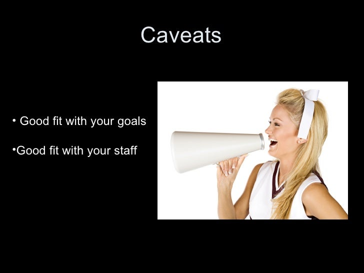 Caveats • Good fit with your goals •Good fit with your staff