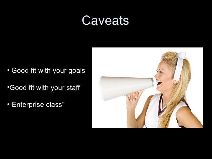 """Caveats • Good fit with your goals •Good fit with your staff •""""Enterprise class"""""""
