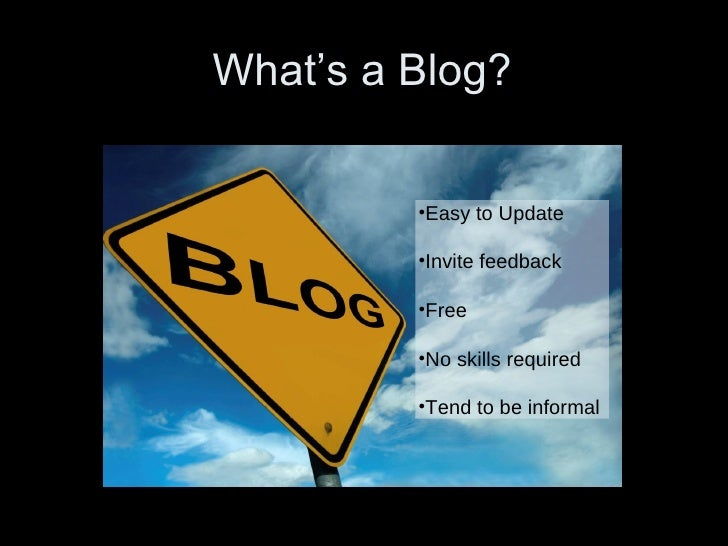 What's a Blog? •Easy to Update •Invite feedback •Free •No skills required •Tend to be informal