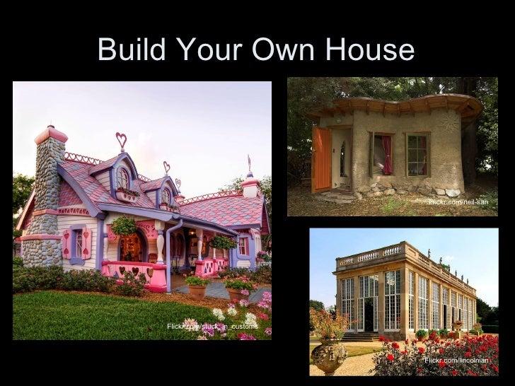 Build Your Own House Flickr.com/lincolnian Flickr.com/stuck_in_customs Flickr.com/neil-san
