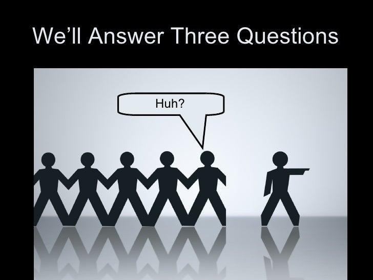We'll Answer Three Questions Huh?