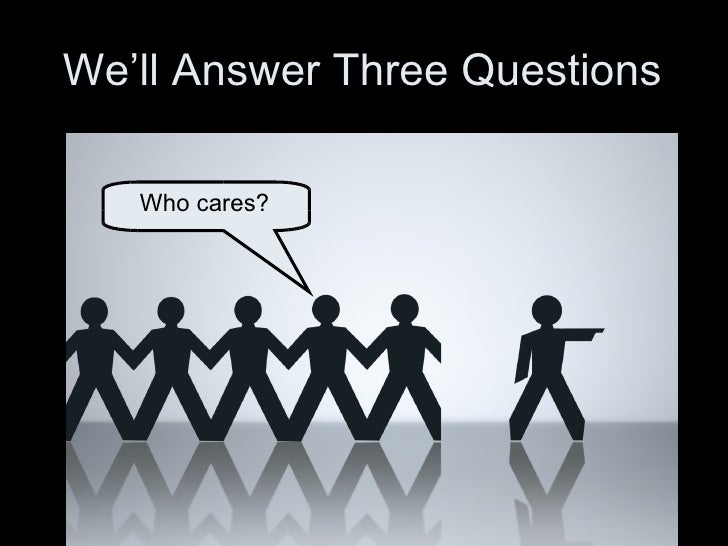 We'll Answer Three Questions Who cares?
