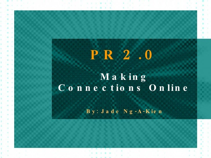 PR  2.0 Making Connections Online By: Jade Ng-A-Kien