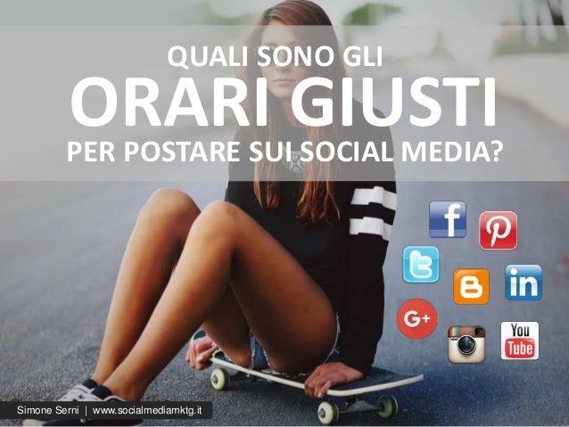 Simone Serni | www.socialmediamktg.it ORARI GIUSTIPER POSTARE SUI SOCIAL MEDIA? QUALI SONO GLI