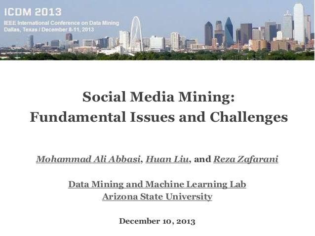 Social Media Mining: Fundamental Issues and Challenges Mohammad Ali Abbasi, Huan Liu, and Reza Zafarani Data Mining and Ma...