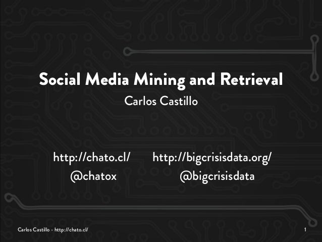 Carlos Castillo - http://chato.cl/ 1 Social Media Mining and Retrieval Carlos Castillo http://chato.cl/ http://bigcrisisda...