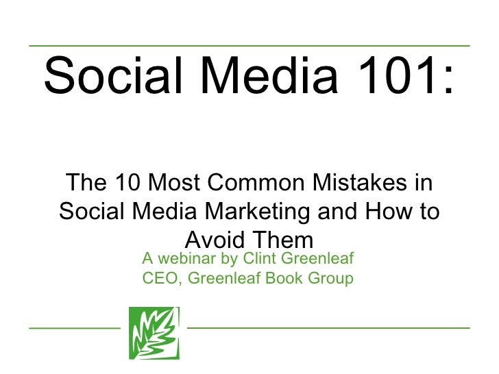 Social Media 101:  The 10 Most Common Mistakes in Social Media Marketing and How to Avoid Them A webinar by Clint Greenlea...