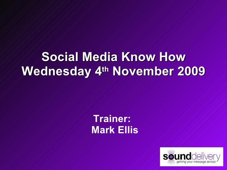 Social Media Know How Wednesday 4 th  November 2009 Trainer:   Mark Ellis