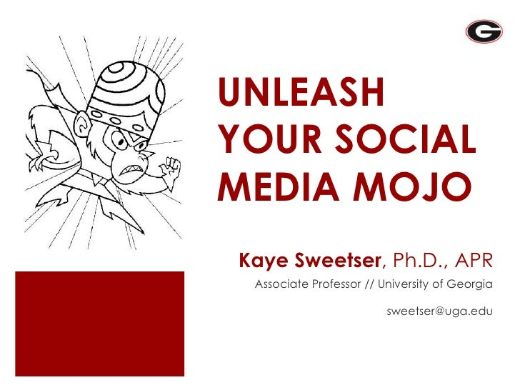 UNLEASH YOUR SOCIAL MEDIA MOJO Kaye Sweetser, Ph.D., APR  Associate Professor // University of Georgia                    ...