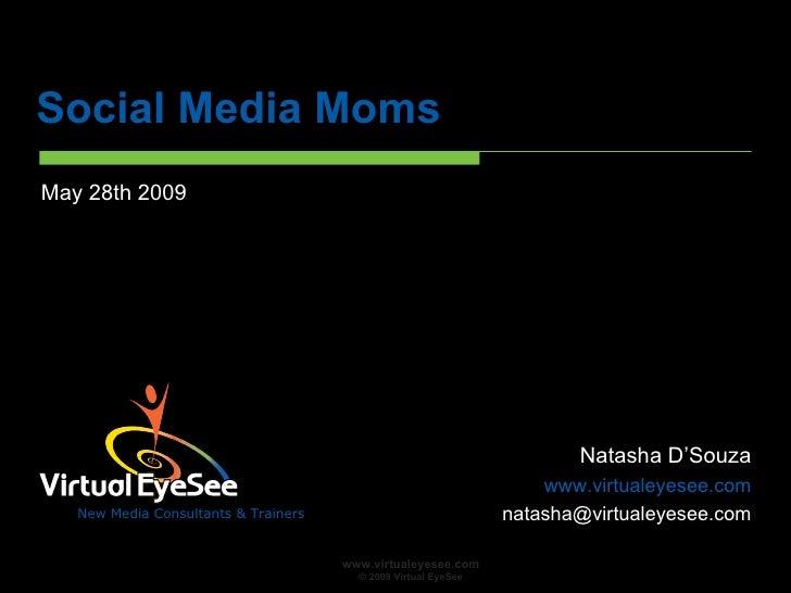 Social Media Moms <ul><li>May 28th 2009 </li></ul>Natasha D'Souza www.virtualeyesee.com [email_address]
