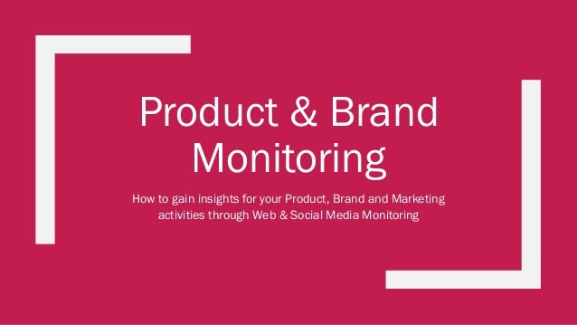 Product & Brand Monitoring How to gain insights for your Product, Brand and Marketing activities through Web & Social Medi...