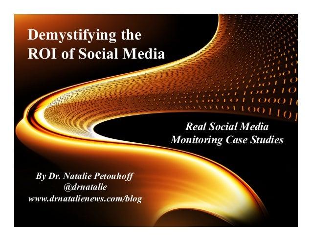 By Dr. Natalie Petouhoff @drnatalie www.drnatalienews.com/blog   Real Social Media Monitoring Case Studies    D...
