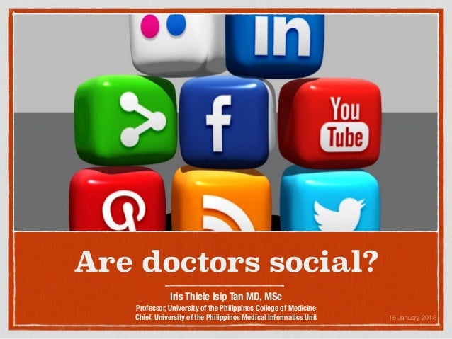 Are doctors social? Iris Thiele Isip Tan MD, MSc Professor, University of the Philippines College of Medicine Chief, Unive...