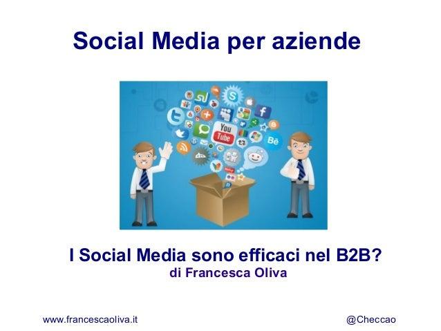 Social Media per aziendeI Social Media sono efficaci nel B2B?di Francesca Olivawww.francescaoliva.it @Checcao