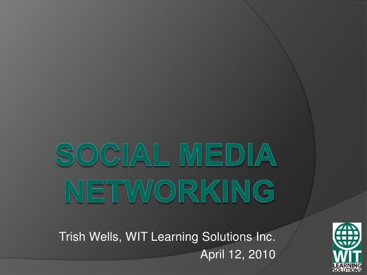 Social Media Networking<br />Trish Wells, WIT Learning Solutions Inc.<br />April 12, 2010<br />